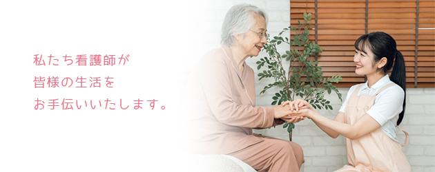 私たち看護師が皆様の生活をお手伝いいたします。